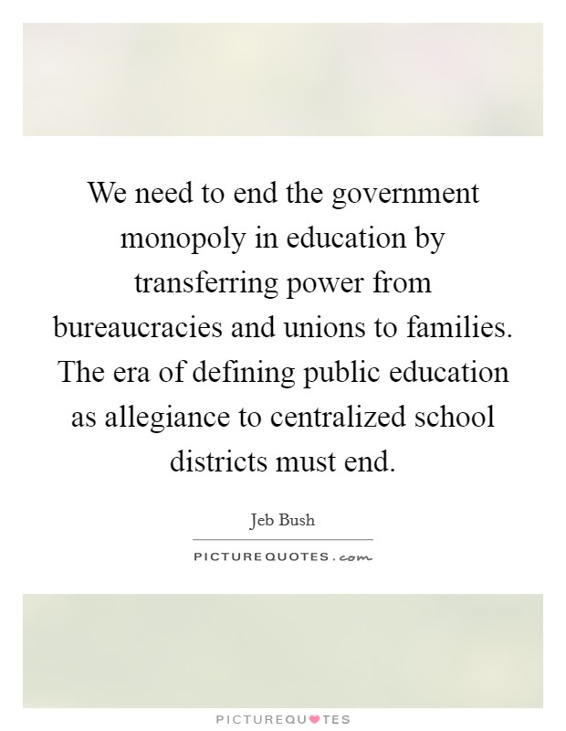 We need to end the government monopoly in education by transferring power from bureaucracies and unions to families. The era of defining public education as allegiance to centralized school districts must end Picture Quote #1