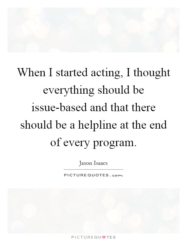 When I started acting, I thought everything should be issue-based and that there should be a helpline at the end of every program. Picture Quote #1