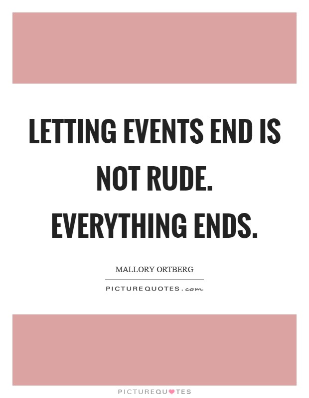 Letting events end is not rude. Everything ends Picture Quote #1