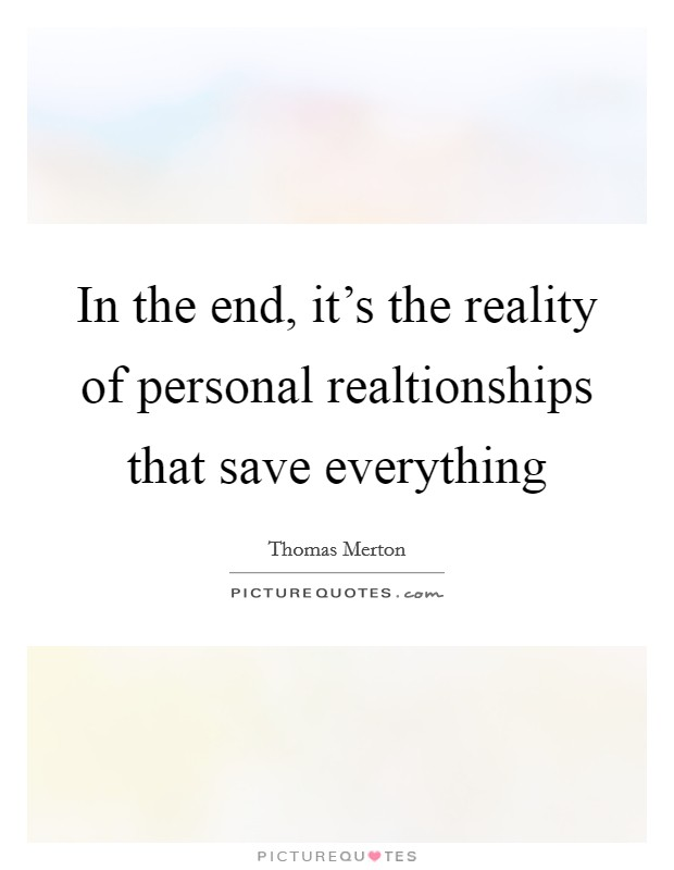 In the end, it's the reality of personal realtionships that save everything Picture Quote #1