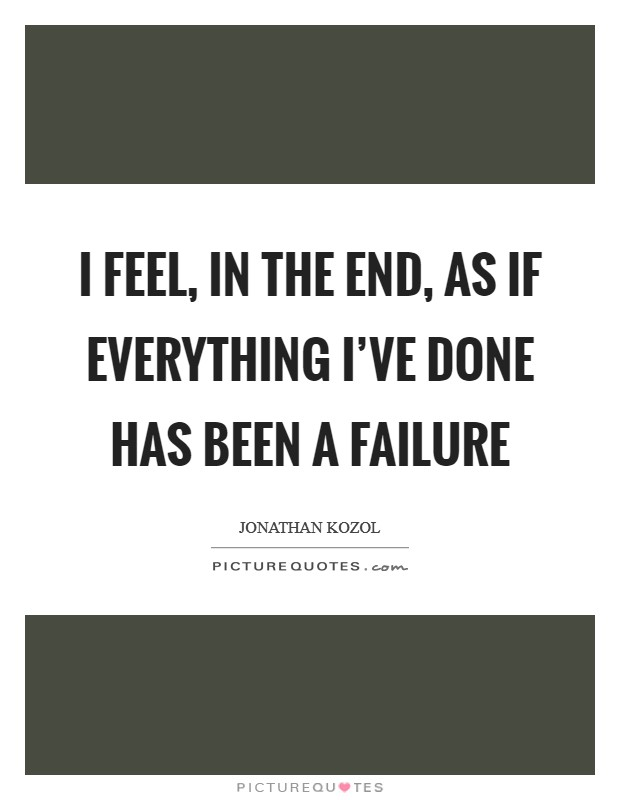 I feel, in the end, as if everything I've done has been a failure Picture Quote #1