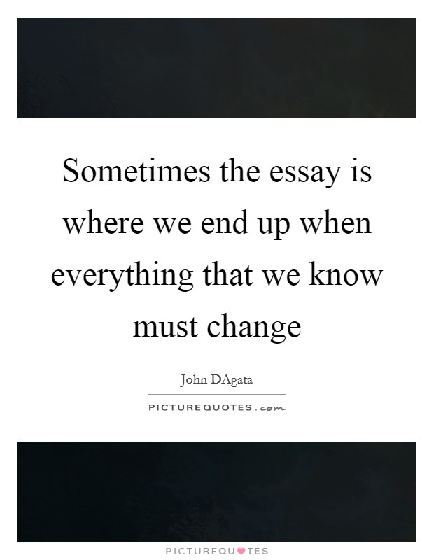 essay quotes essay sayings essay picture quotes page  sometimes the essay is where we end up when everything that we know must change picture