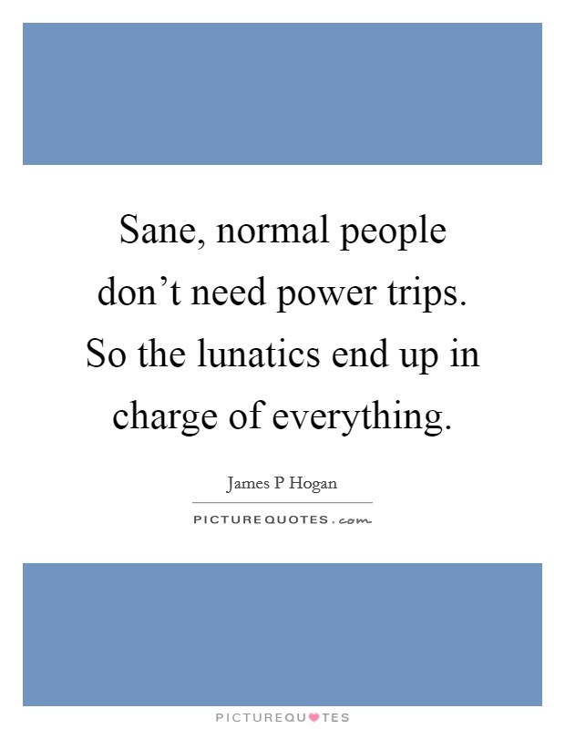 Sane, normal people don't need power trips. So the lunatics end up in charge of everything Picture Quote #1