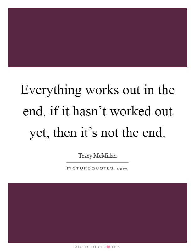 Everything works out in the end. if it hasn't worked out yet, then it's not the end Picture Quote #1