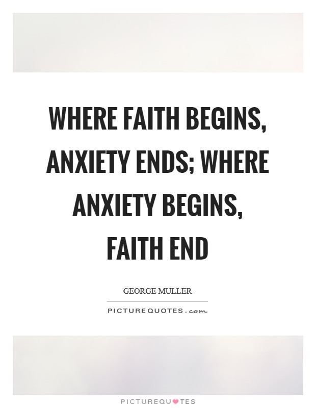 Where faith begins, anxiety ends; where anxiety begins, faith end Picture Quote #1