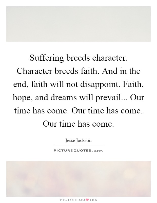 Suffering breeds character. Character breeds faith. And in the end, faith will not disappoint. Faith, hope, and dreams will prevail... Our time has come. Our time has come. Our time has come Picture Quote #1
