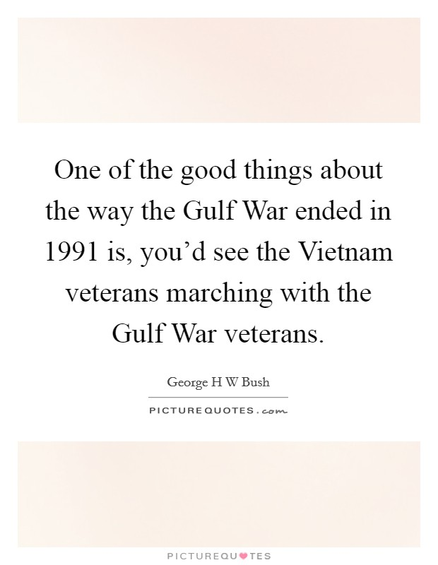 One of the good things about the way the Gulf War ended in 1991 is, you'd see the Vietnam veterans marching with the Gulf War veterans Picture Quote #1