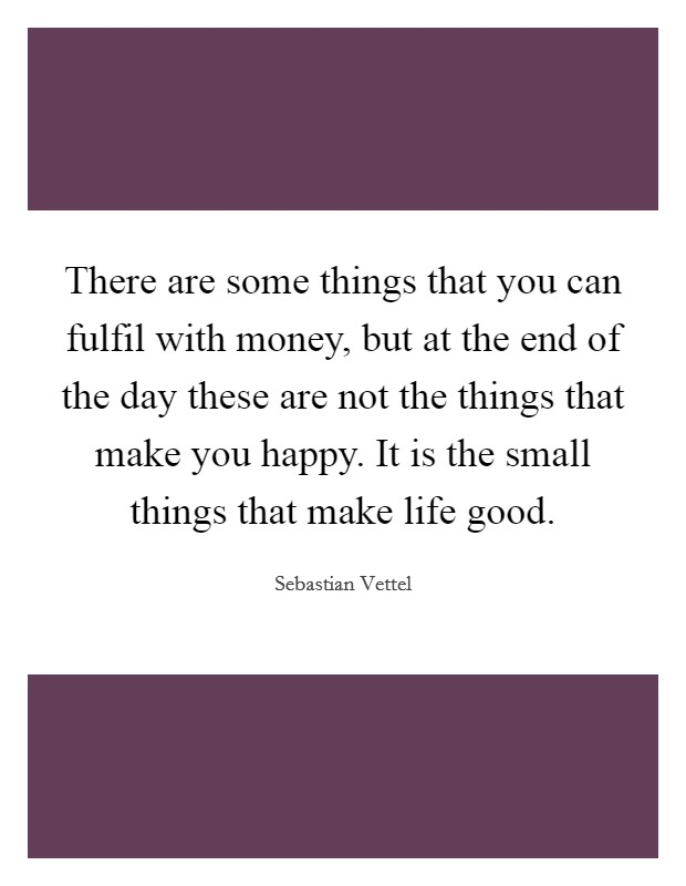 There are some things that you can fulfil with money, but at the end of the day these are not the things that make you happy. It is the small things that make life good Picture Quote #1