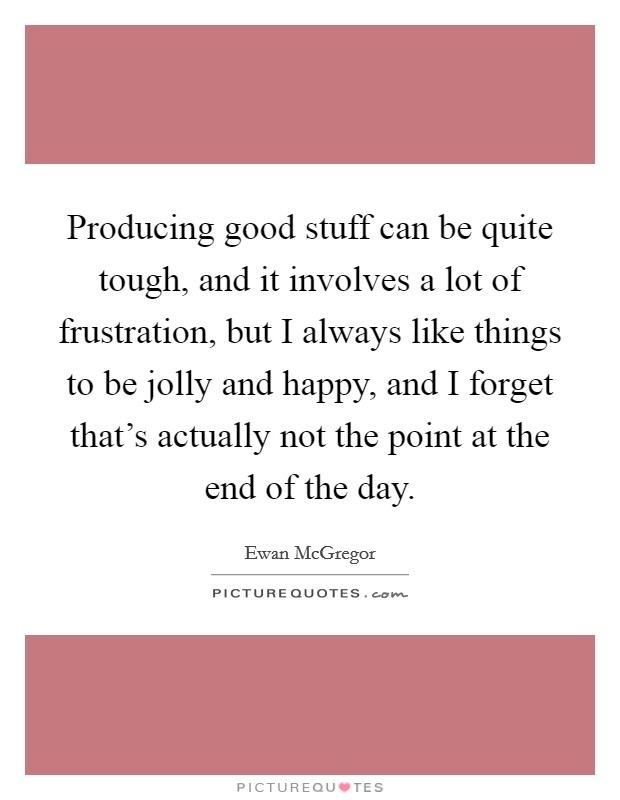 Producing good stuff can be quite tough, and it involves a lot of frustration, but I always like things to be jolly and happy, and I forget that's actually not the point at the end of the day. Picture Quote #1