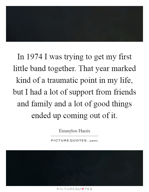 In 1974 I was trying to get my first little band together. That year marked kind of a traumatic point in my life, but I had a lot of support from friends and family and a lot of good things ended up coming out of it Picture Quote #1