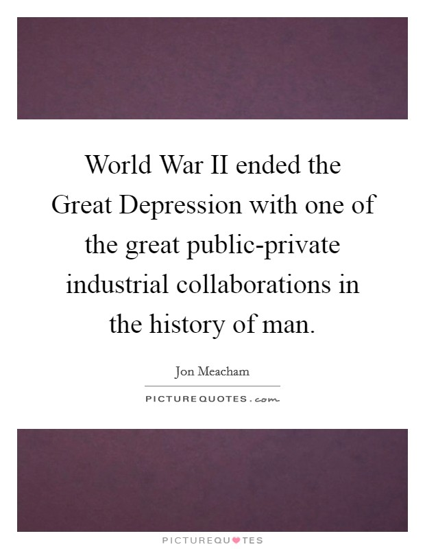 World War II ended the Great Depression with one of the great public-private industrial collaborations in the history of man Picture Quote #1