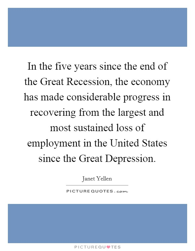 In the five years since the end of the Great Recession, the economy has made considerable progress in recovering from the largest and most sustained loss of employment in the United States since the Great Depression Picture Quote #1