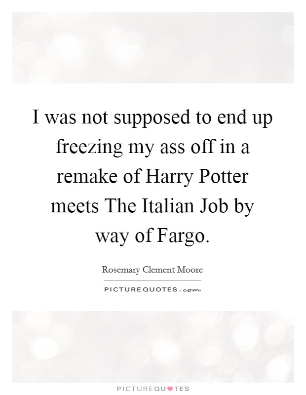 I was not supposed to end up freezing my ass off in a remake of Harry Potter meets The Italian Job by way of Fargo Picture Quote #1