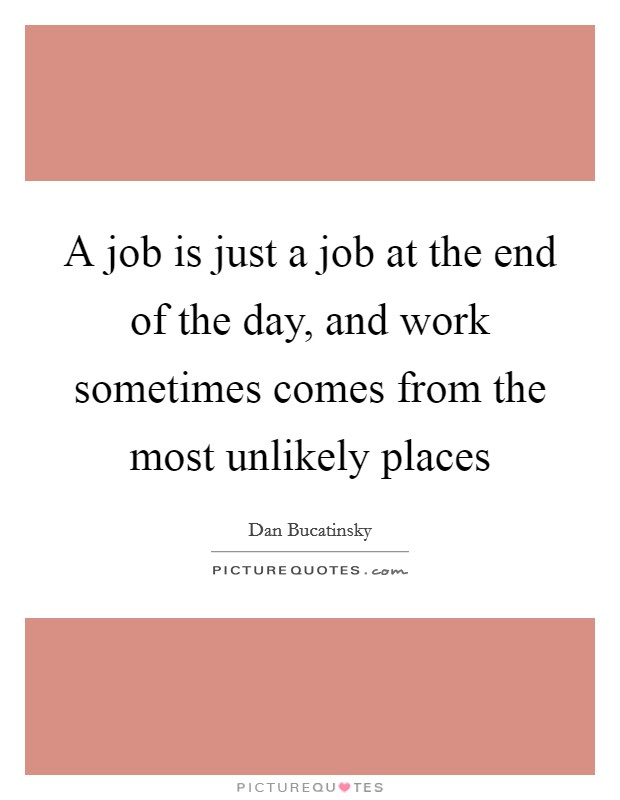 A job is just a job at the end of the day, and work sometimes comes from the most unlikely places Picture Quote #1