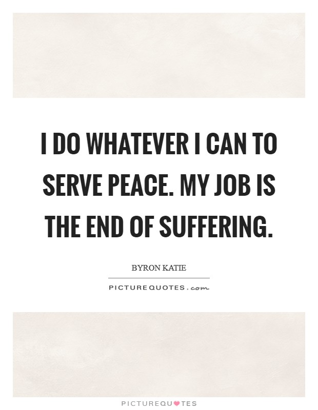I do whatever I can to serve peace. My job is the end of suffering Picture Quote #1