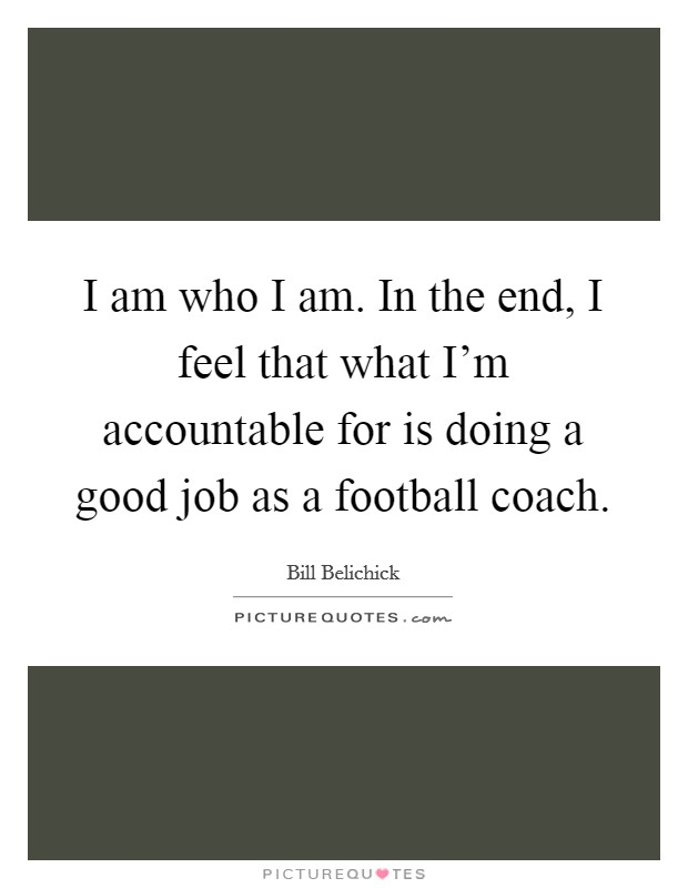 I am who I am. In the end, I feel that what I'm accountable for is doing a good job as a football coach. Picture Quote #1