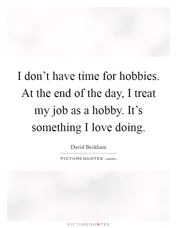 I don't have time for hobbies. At the end of the day, I treat my job as a hobby. It's something I love doing Picture Quote #1