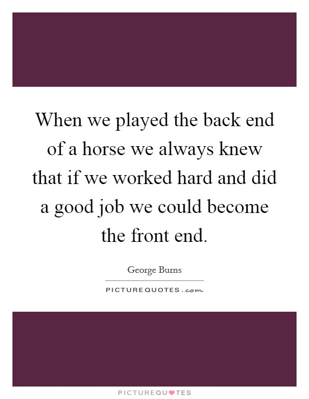 When we played the back end of a horse we always knew that if we worked hard and did a good job we could become the front end Picture Quote #1