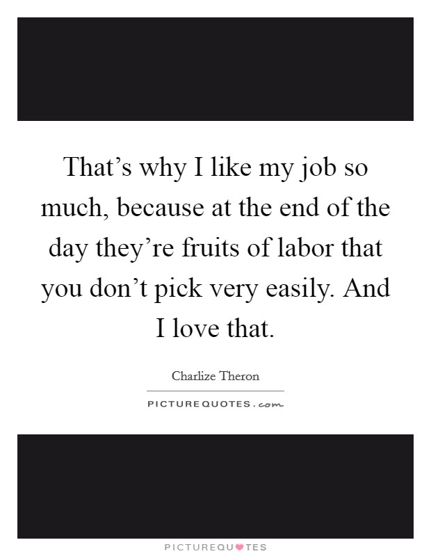 That's why I like my job so much, because at the end of the day they're fruits of labor that you don't pick very easily. And I love that Picture Quote #1