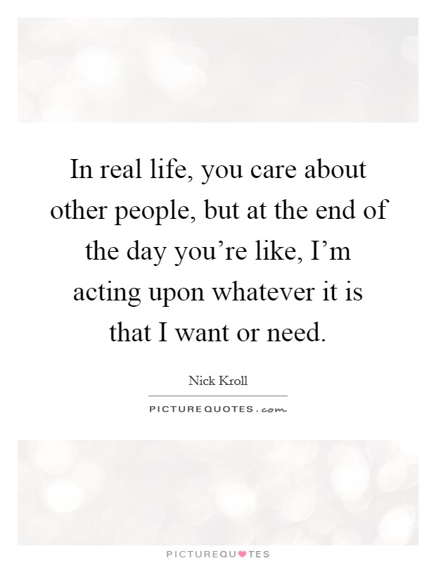 In real life, you care about other people, but at the end of the day you're like, I'm acting upon whatever it is that I want or need Picture Quote #1