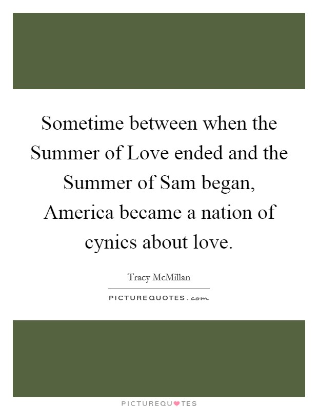 Sometime between when the Summer of Love ended and the Summer of Sam began, America became a nation of cynics about love Picture Quote #1