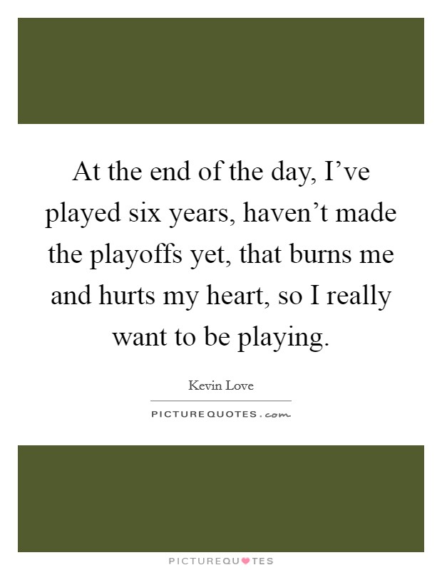 At the end of the day, I've played six years, haven't made the playoffs yet, that burns me and hurts my heart, so I really want to be playing Picture Quote #1