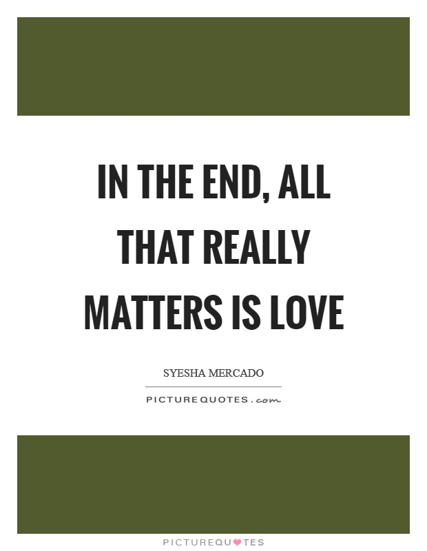 In the end, all that really matters is love Picture Quote #1