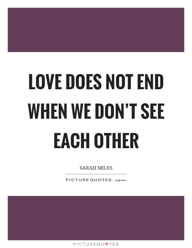 Love does not end when we don't see each other Picture Quote #1