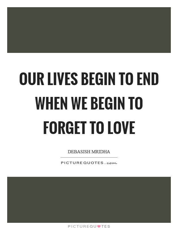 Our lives begin to end when we begin to forget to love Picture Quote #1