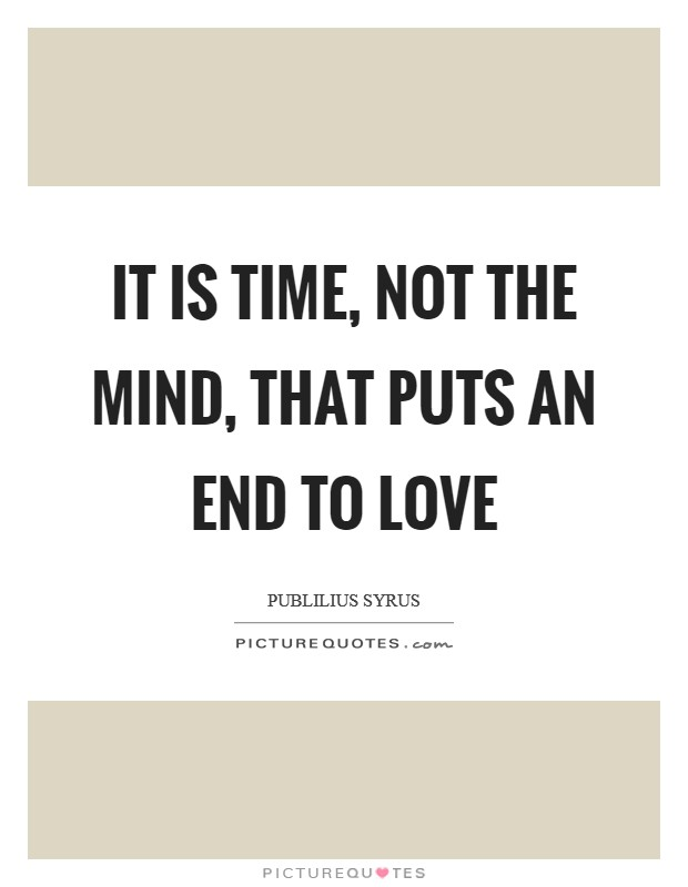It is time, not the mind, that puts an end to love Picture Quote #1