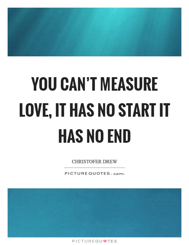 You can't measure love, it has no start it has no end Picture Quote #1