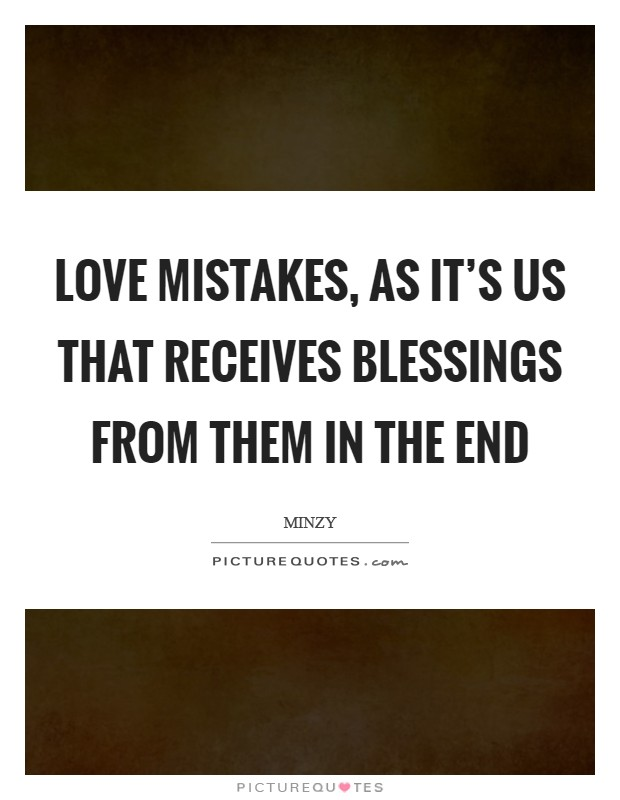 Love mistakes, as it's us that receives blessings from them in the end Picture Quote #1