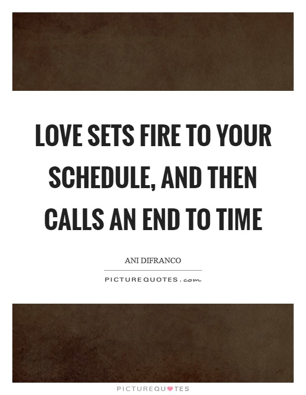Love sets fire to your schedule, And then calls an end to time Picture Quote #1