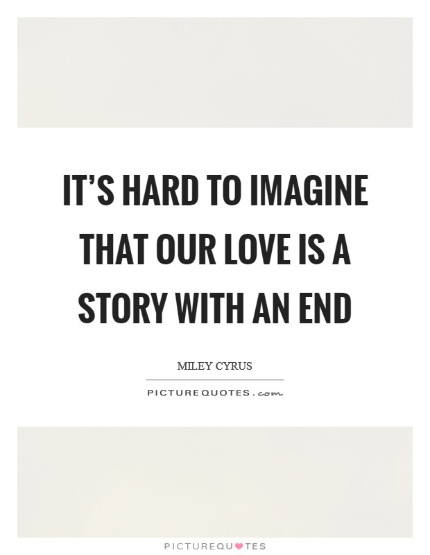 It's hard to imagine that our love is a story with an end Picture Quote #1
