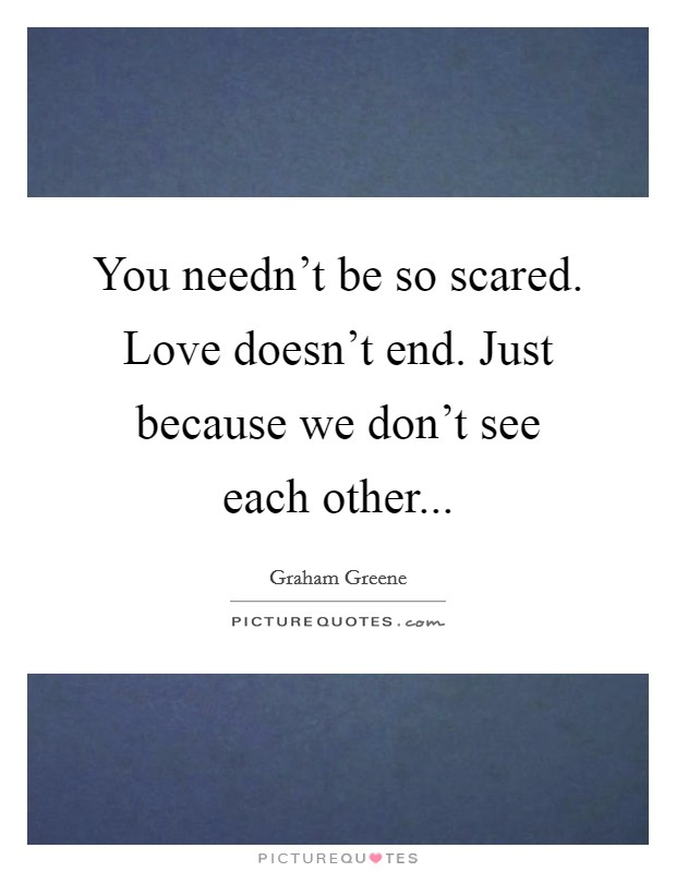 You needn't be so scared. Love doesn't end. Just because we don't see each other Picture Quote #1