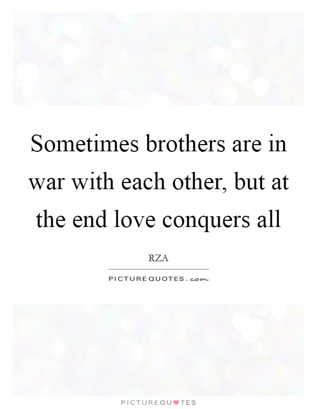 Sometimes brothers are in war with each other, but at the end love conquers all Picture Quote #1