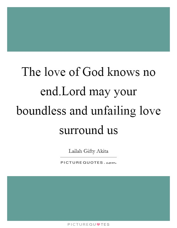 The love of God knows no end.Lord may your boundless and unfailing love surround us Picture Quote #1