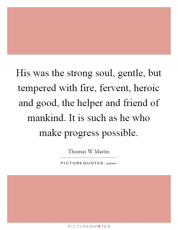 His was the strong soul, gentle, but tempered with fire, fervent, heroic and good, the helper and friend of mankind. It is such as he who make progress possible Picture Quote #1