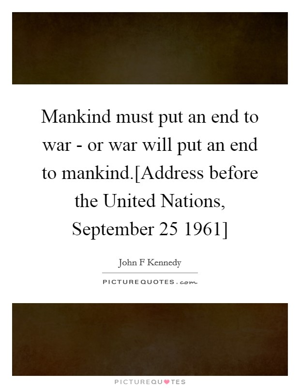 war puts an end to mankind Decal - vinyl wall sticker : mankind must put an end to war, or war will put an end to mankind war will e inches x ist until that distant day when the conscientious objector enjoys the same reputation and prestige that the warrior does today.