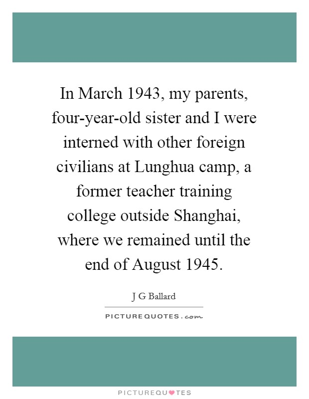 In March 1943, my parents, four-year-old sister and I were interned with other foreign civilians at Lunghua camp, a former teacher training college outside Shanghai, where we remained until the end of August 1945 Picture Quote #1
