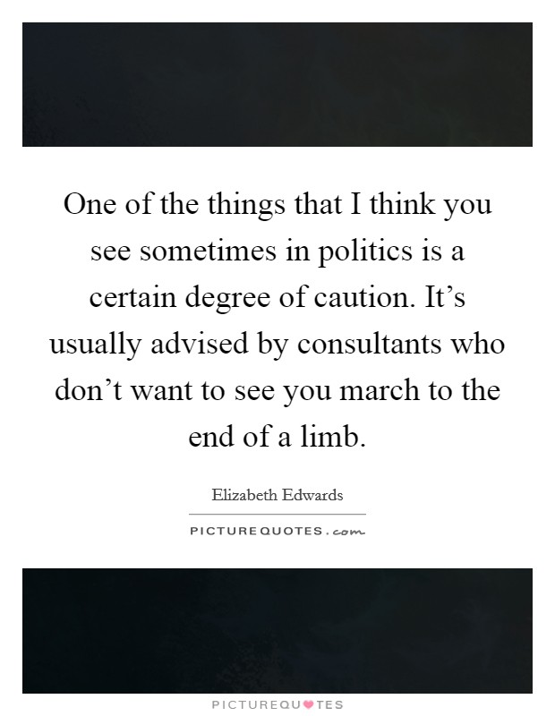 One of the things that I think you see sometimes in politics is a certain degree of caution. It's usually advised by consultants who don't want to see you march to the end of a limb Picture Quote #1