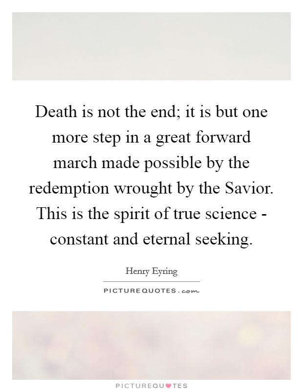 Death is not the end; it is but one more step in a great forward march made possible by the redemption wrought by the Savior. This is the spirit of true science - constant and eternal seeking Picture Quote #1