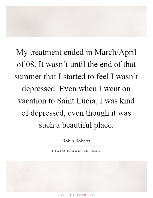 My treatment ended in March/April of  08. It wasn't until the end of that summer that I started to feel I wasn't depressed. Even when I went on vacation to Saint Lucia, I was kind of depressed, even though it was such a beautiful place Picture Quote #1