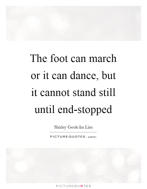 The foot can march or it can dance, but it cannot stand still until end-stopped Picture Quote #1