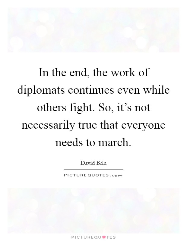 In the end, the work of diplomats continues even while others fight. So, it's not necessarily true that everyone needs to march Picture Quote #1