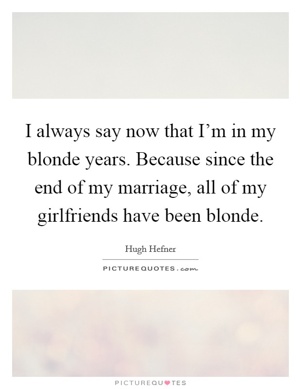 I always say now that I'm in my blonde years. Because since the end of my marriage, all of my girlfriends have been blonde Picture Quote #1
