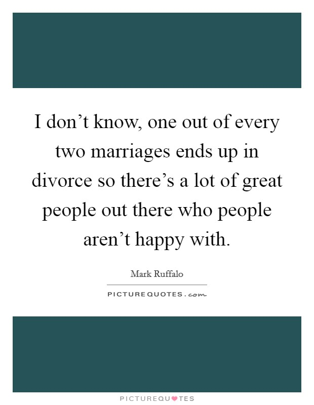 I don't know, one out of every two marriages ends up in divorce so there's a lot of great people out there who people aren't happy with Picture Quote #1