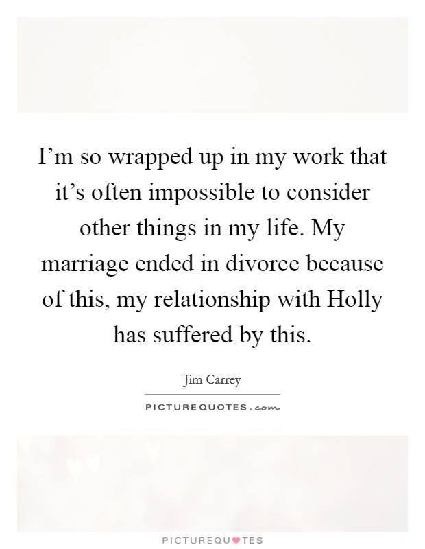 I'm so wrapped up in my work that it's often impossible to consider other things in my life. My marriage ended in divorce because of this, my relationship with Holly has suffered by this Picture Quote #1