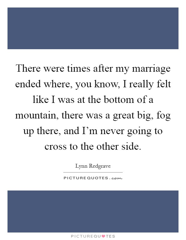 There were times after my marriage ended where, you know, I really felt like I was at the bottom of a mountain, there was a great big, fog up there, and I'm never going to cross to the other side Picture Quote #1