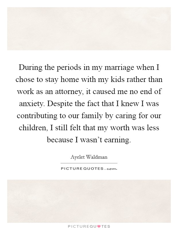 During the periods in my marriage when I chose to stay home with my kids rather than work as an attorney, it caused me no end of anxiety. Despite the fact that I knew I was contributing to our family by caring for our children, I still felt that my worth was less because I wasn't earning Picture Quote #1